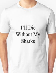 I'll Die Without My Sharks  T-Shirt