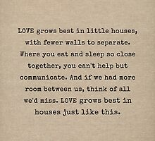 Love Grows Best In Little Houses by mallorybottesch