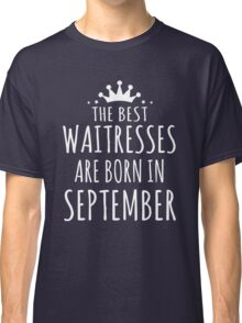 THE BEST WAITRESSES ARE BORN IN SEPTEMBER Classic T-Shirt
