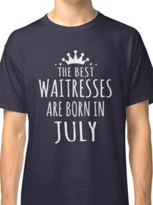 THE BEST WAITRESSES ARE BORN IN JULY Classic T-Shirt