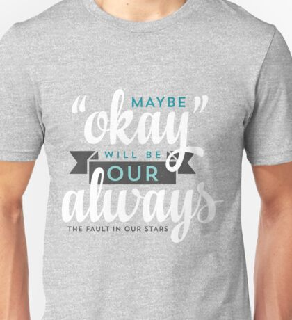 "Maybe ""Okay"" Will Be Our ""Always"" Unisex T-Shirt"