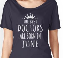 THE BEST DOCTORS ARE BORN IN JUNE Women's Relaxed Fit T-Shirt