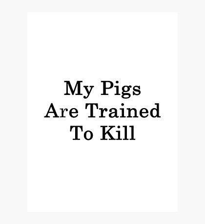 My Pigs Are Trained To Kill  Photographic Print