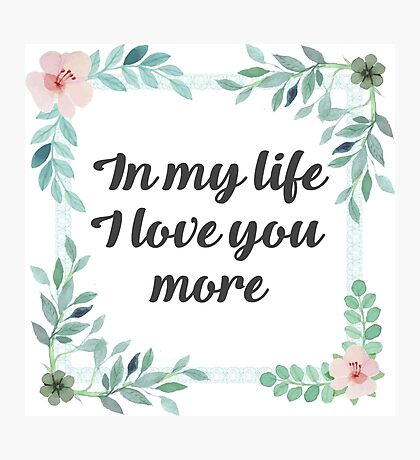 In my life I love You more Photographic Print