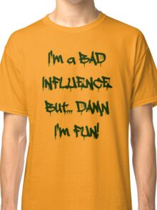 Im a bad influence Classic T-Shirt