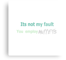 Its not my fault you employ MUPPETS Metal Print