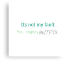 Its not my fault you employ MUPPETS Canvas Print