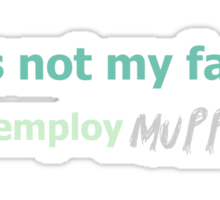 Its not my fault you employ MUPPETS Sticker