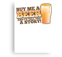 Buy me a BEER and I'll tell you a STORY! Canvas Print