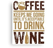 Coffee keeps me going until it's acceptable to drink wine Canvas Print