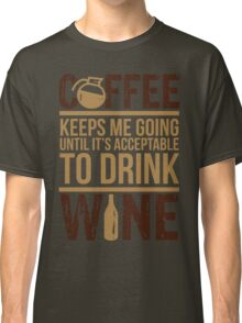 Coffee keeps me going until it's acceptable to drink wine Classic T-Shirt