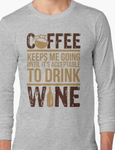Coffee keeps me going until it's acceptable to drink wine Long Sleeve T-Shirt