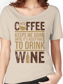 Coffee keeps me going until it's acceptable to drink wine Women's Relaxed Fit T-Shirt