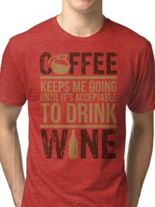 Coffee keeps me going until it's acceptable to drink wine Tri-blend T-Shirt