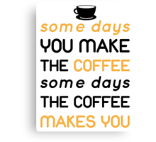 Some days you make the coffee, some days the coffee makes you Canvas Print