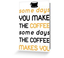 Some days you make the coffee, some days the coffee makes you Greeting Card