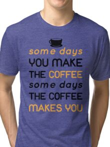 Some days you make the coffee, some days the coffee makes you Tri-blend T-Shirt