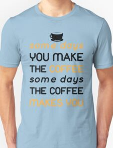 Some days you make the coffee, some days the coffee makes you T-Shirt