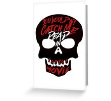 You Wouldn't Catch Me Dead In A Horror Movie Greeting Card