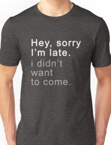 Sorry I'm Late I Didn't Want To Come Funny Sarcasic  Unisex T-Shirt