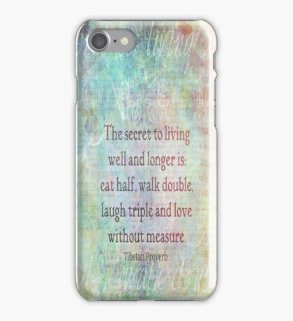 The secret to living well and longer is: eat half, walk double, laugh triple and love without measure. iPhone Case/Skin