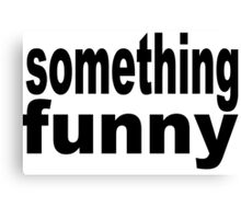 something funny Canvas Print