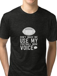 Don't Make Me Use My Football Mom Voice Tri-blend T-Shirt