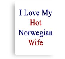 I Love My Hot Norwegian Wife  Canvas Print