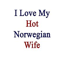I Love My Hot Norwegian Wife  Photographic Print