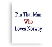 I'm That Man Who Loves Norway  Canvas Print