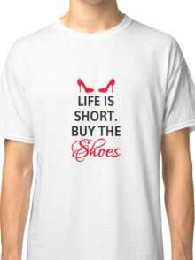 Life is short, buy the shoes. Classic T-Shirt