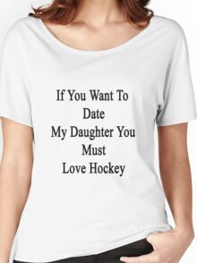 If You Want To Date My Daughter You Must Love Hockey  Women's Relaxed Fit T-Shirt