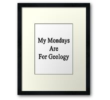My Mondays Are For Geology  Framed Print