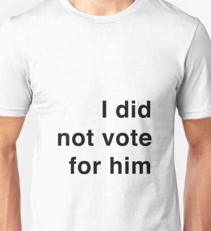 I did not vote for him Unisex T-Shirt