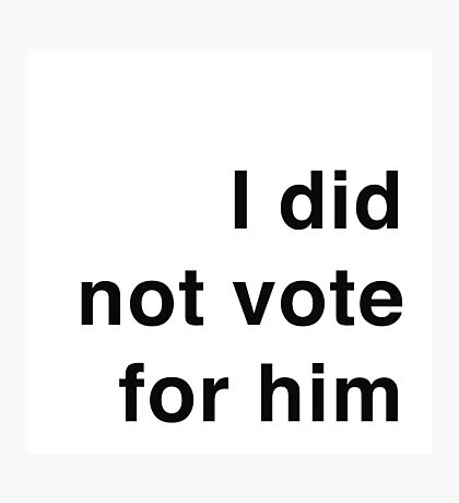 I did not vote for him Photographic Print