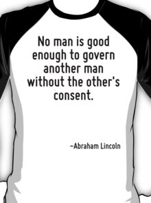 No man is good enough to govern another man without the other's consent. T-Shirt