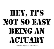 Hey, It's Not So Easy Being An Actuary - Black Text by cmmei