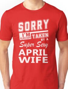 Sorry I'm Already Taken By A Super Sexy April Wife Unisex T-Shirt