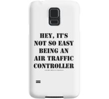 Hey, It's Not So Easy Being An Air Traffic Controller - Black Text Samsung Galaxy Case/Skin
