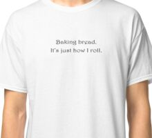 Baking bread - it's just how I roll. Classic T-Shirt