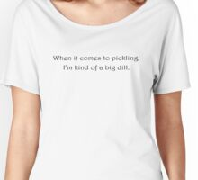 When it comes to pickling, I'm kind of a big dill. Women's Relaxed Fit T-Shirt