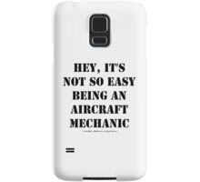 Hey, It's Not So Easy Being An Aircraft Mechanic - Black Text Samsung Galaxy Case/Skin