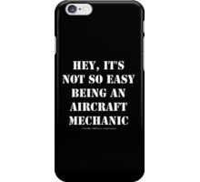 Hey, It's Not So Easy Being An Aircraft Mechanic - White Text iPhone Case/Skin