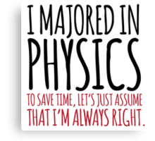 Hilarious 'I majored in physics. To save time, let's just assume that I'm always right' T-Shirt Canvas Print