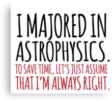 Hilarious 'I majored in astrophysics. To save time, let's just assume that I'm always right' T-Shirt Canvas Print