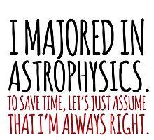 Hilarious 'I majored in astrophysics. To save time, let's just assume that I'm always right' T-Shirt Photographic Print