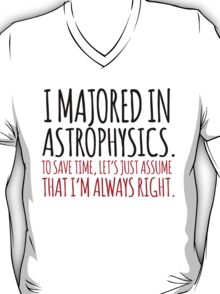 Hilarious 'I majored in astrophysics. To save time, let's just assume that I'm always right' T-Shirt T-Shirt