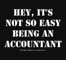 Hey, It's Not So Easy Being An Accountant - White Text by cmmei