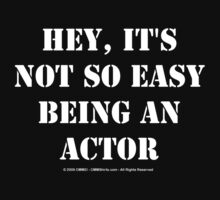 Hey, It's Not So Easy Being An Actor - White Text by cmmei