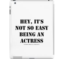 Hey, It's Not So Easy Being An Actress - Black Text iPad Case/Skin